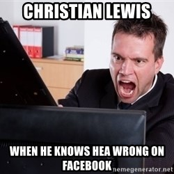Angry Computer User - CHRISTIAN LEWIS WHEN HE KNOWS HEA WRONG ON FACEBOOK