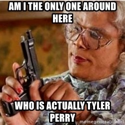 Madea-gun meme - Am I the only one around here Who is actually Tyler perry