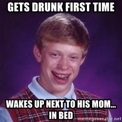 Bad Luck Brian - gets drunk first time  wakes up next to his mom... in bed