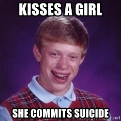 Bad Luck Brian - kisses a girl she commits suicide