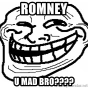 You Mad Bro - romney u mad bro????