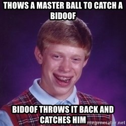 Bad Luck Brian - Thows a master ball to catch a bidoof bidoof throws it back and catches him