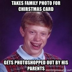 Bad Luck Brian - takes family photo for chirstmas card gets photoshopped out by his parents