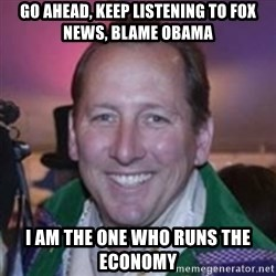 Pirate Textor - go ahead, keep listening to fox news, blame obama i am the one who runs the economy