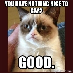 Tard the Grumpy Cat - You have nothing nice to say? Good.