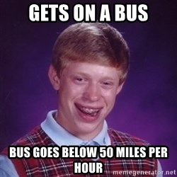 Bad Luck Brian - gets on a bus bus goes below 50 miles per hour
