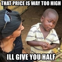 Skeptical 3rd World Kid - that price is way too high ill give you half