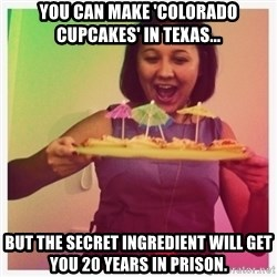 Typical_Ksyusha - You can make 'colorado cupcakes' in texas... but the secret ingredient will get you 20 years in prison.