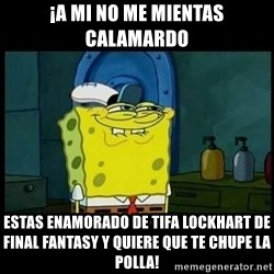 Don't you, Squidward? - ¡a mi no me mientas calamardo estas enamorado de tifa lockhart de final fantasy y quiere que te chupe la polla!