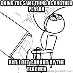 Desk Flip Rage Guy - Doing the same thing as another person but I get caught by the teacher