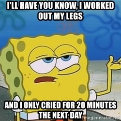 I'll have you know Spongebob - i'll have you know, I WoRKed out my legs  and i only cried for 20 minutes the next day