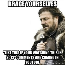 "Prepare yourself - BRACE YOURSELVES ""LIKE THIS IF YOUR WATCHING THIS IN 2013"" COMMENTS ARE COMING IN YOUTUBE"