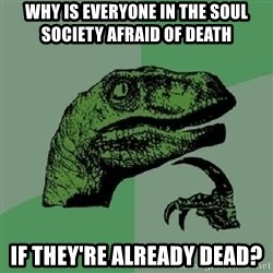 Philosoraptor - Why is everyone in the soul society afraid of death if they're already dead?