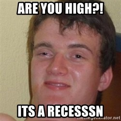 really high guy - Are you high?! its a recesssn