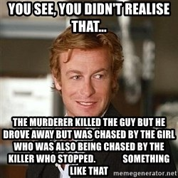 TipicalPatrickJane - YOU SEE, YOU DIDN'T REALISE THAT... THE MURDERER KILLED THE GUY BUT HE DROVE AWAY BUT WAS CHASED BY THE GIRL WHO WAS ALSO BEING CHASED BY THE KILLER WHO STOPPED.               SOMETHING LIKE THAT