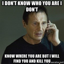 I don't know who you are... - I DON'T KNOW WHO YOU ARE I DON'T  KNOW WHERE YOU ARE BUT I WILL FIND YOU AND KILL YOU