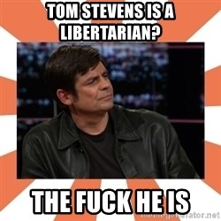 Gillespie Says No - Tom Stevens is a Libertarian? the fuck he is