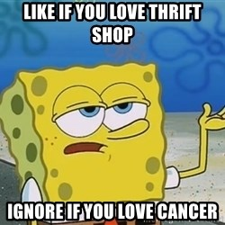 I'll have you know Spongebob - LIKE IF YOU LOVE THRIFT SHOP IGNORE IF YOU LOVE CANCER