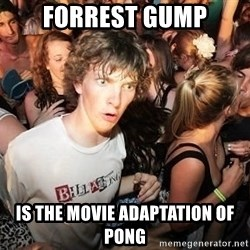 Sudden Realization Ralph - Forrest gump IS The movie adaptation Of pong
