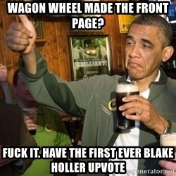 Upvote Obama - Wagon wheel made the front page? Fuck it. have the first ever blake holler upvote