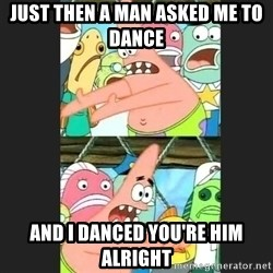 Pushing Patrick - JUST THEN A MAN ASKED ME TO DANCE AND I DANCED YOU'RE HIM ALRIGHT