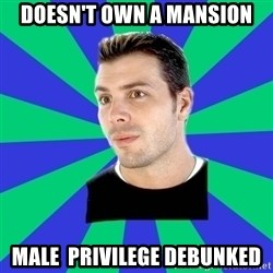 White Cishet Opinions  - doesn't own a mansion male  privilege debunked