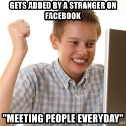 First Day on the internet kid - gets added by a stranger on facebook ''meeting people everyday''