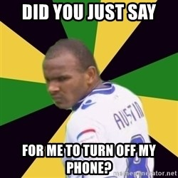 Rodolph Austin - did you just say for me to turn off my phone?