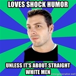 White Cishet Opinions  - Loves shock humor unless it's about straight white men
