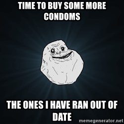 Forever Alone - time to buy some more condoms the ones i have ran out of date