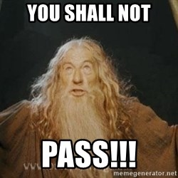 You shall not pass - YOU SHALL NOT PASS!!!
