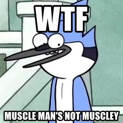 The WTF Mordecai - WTF MUSCLE MAN'S NOT MUSCLEY