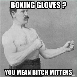 old man boxer  - Boxing gloves ? You mean bitch mittens