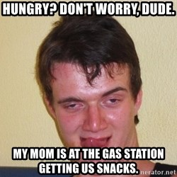 [10] guy meme - Hungry? Don't worry, dude. my mom is at the gas station getting us snacks.