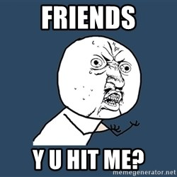 Y U No - friends y u hit me?