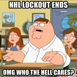 omg who the hell cares? - NHL LOCKOUT ENDS OMG WHO THE HELL CARES?