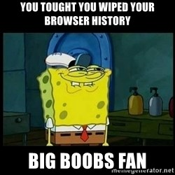 Don't you, Squidward? - YOU TOUGHT YOU WIPED YOUR BROWSER HISTORY BIG BOOBS FAN