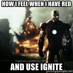 iron man explosion - how i feel when i have red and use ignıte
