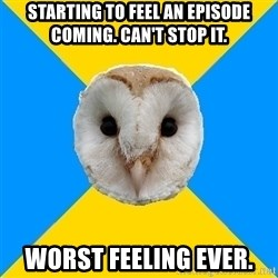 Bipolar Owl - Starting to feel an episode coming. can't stop it. worst feeling ever.