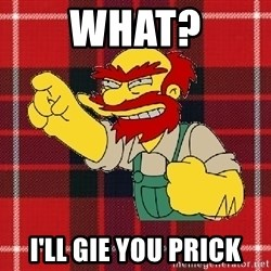 Angry Scotsman - What? i'll gie you prick