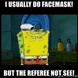 Don't you, Squidward? - I usually do facemask! But the referee not see!