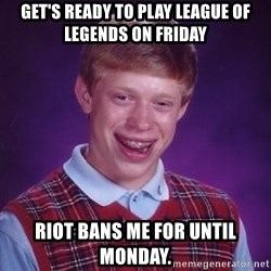 Bad Luck Brian - Get's ready to play League of Legends on Friday Riot bans me for until monday.