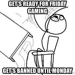 Desk Flip Rage Guy - Get's ready for friday gaming Get's banned until monday
