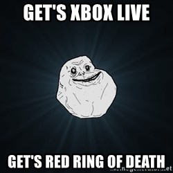 Forever Alone - Get's xbox live Get's red ring of death
