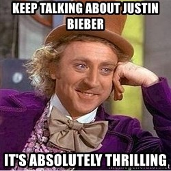 Willy Wonka - Keep talking about justin bieber It's absolutely thrilling