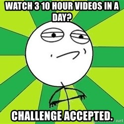 Challenge Accepted 2 - Watch 3 10 hour videos in a day? Challenge accepted.