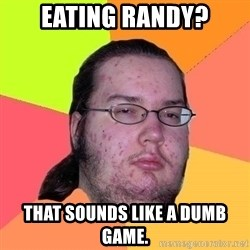 Gordo Nerd - EATING RANDY? THAT SOUNDS LIKE A DUMB GAME.