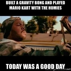 Ice Cube- Today was a Good day - built a gravity bong and played mario kart with the homies today was a good day