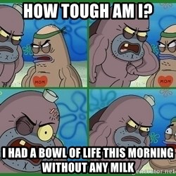 How tough are you - HOW TOUGH AM I? I HAD A BOWL OF LIFE THIS MORNING WITHOUT ANY MILK