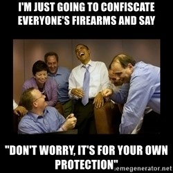 "obama laughing  - i'm just going to confiscate everyone's firearms and say ""don't worry, it's for your own protection"""